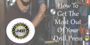 How To Get The Most Out Of Your Drill Press